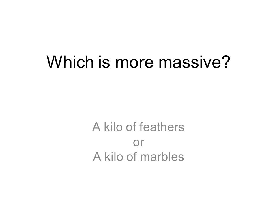 Which is more massive? A kilo of feathers or A kilo of marbles