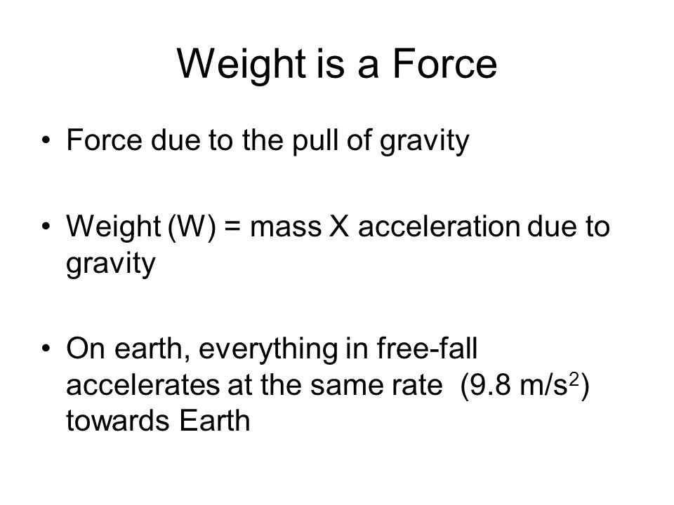 Weight is a Force Force due to the pull of gravity Weight (W) = mass X acceleration due to gravity On earth, everything in free-fall accelerates at the same rate (9.8 m/s 2 ) towards Earth