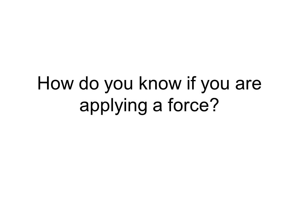 How do you know if you are applying a force