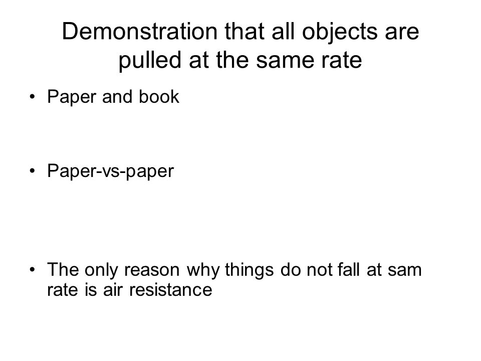 Demonstration that all objects are pulled at the same rate Paper and book Paper-vs-paper The only reason why things do not fall at sam rate is air res