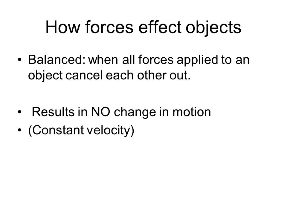 How forces effect objects Balanced: when all forces applied to an object cancel each other out.