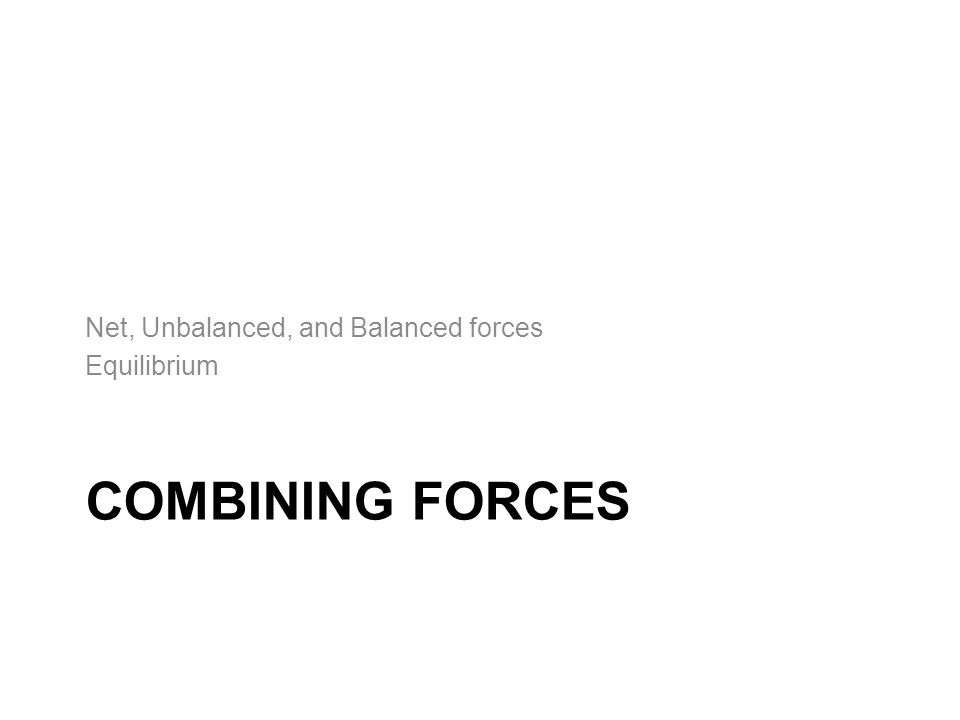 COMBINING FORCES Net, Unbalanced, and Balanced forces Equilibrium