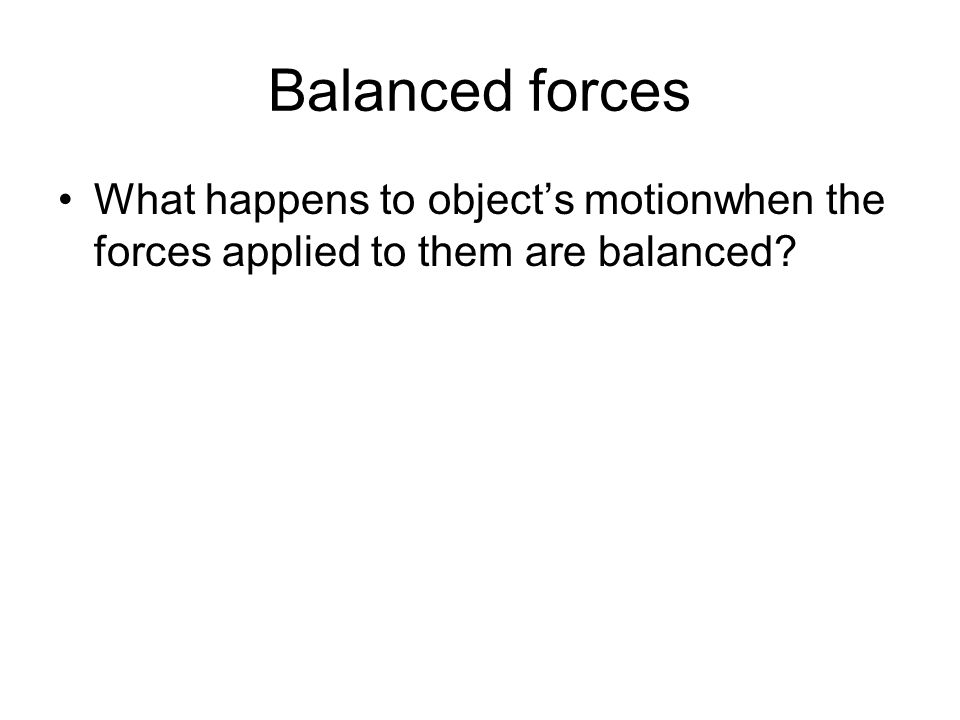 Balanced forces What happens to object's motionwhen the forces applied to them are balanced