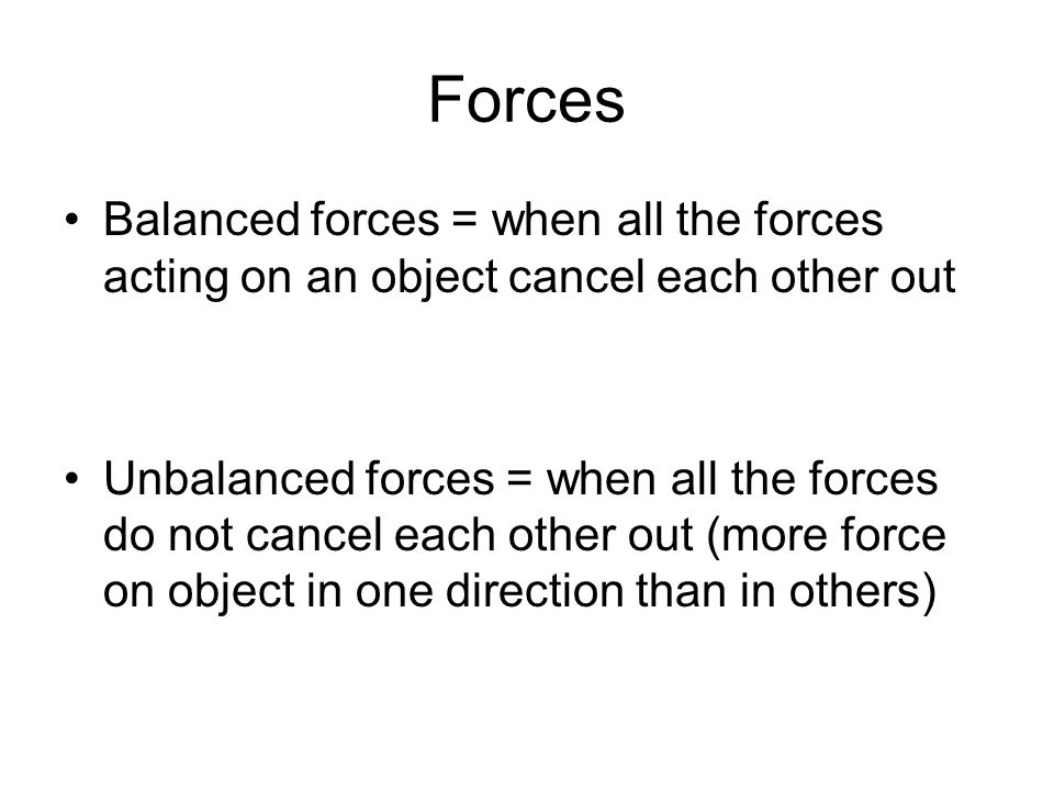 Forces Balanced forces = when all the forces acting on an object cancel each other out Unbalanced forces = when all the forces do not cancel each other out (more force on object in one direction than in others)