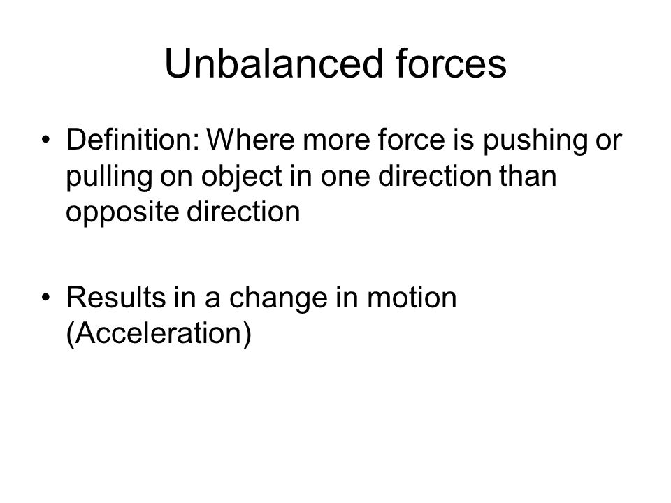 Unbalanced forces Definition: Where more force is pushing or pulling on object in one direction than opposite direction Results in a change in motion (Acceleration)
