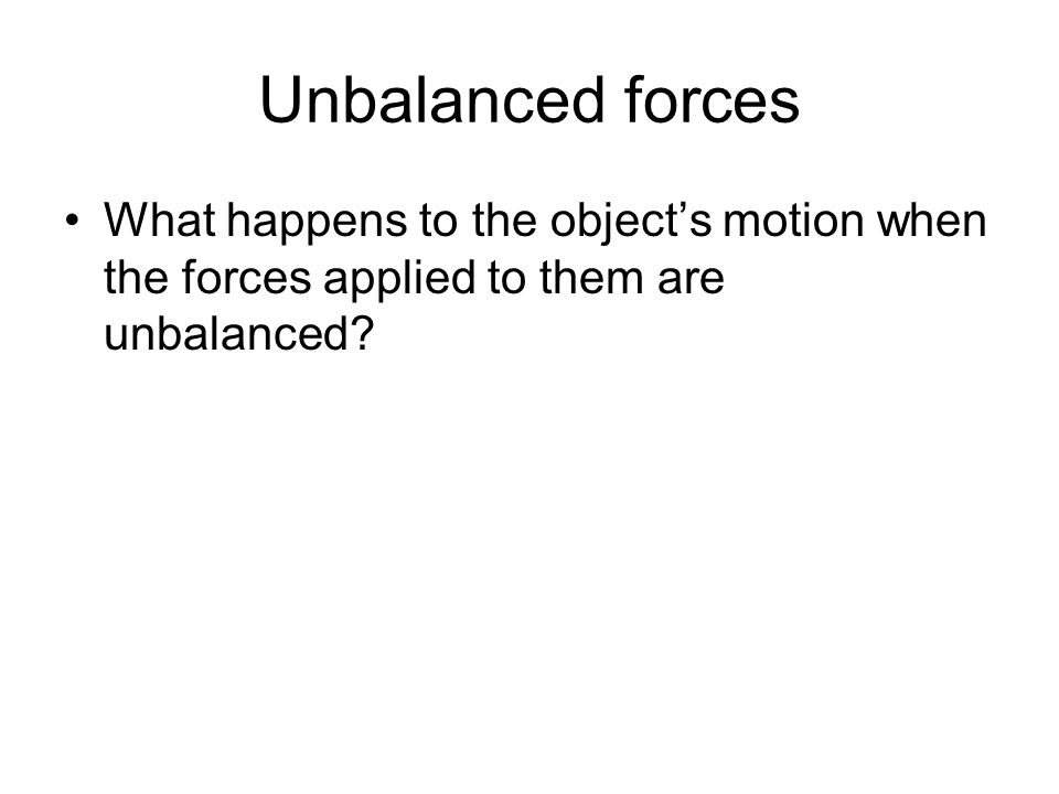 Unbalanced forces What happens to the object's motion when the forces applied to them are unbalanced