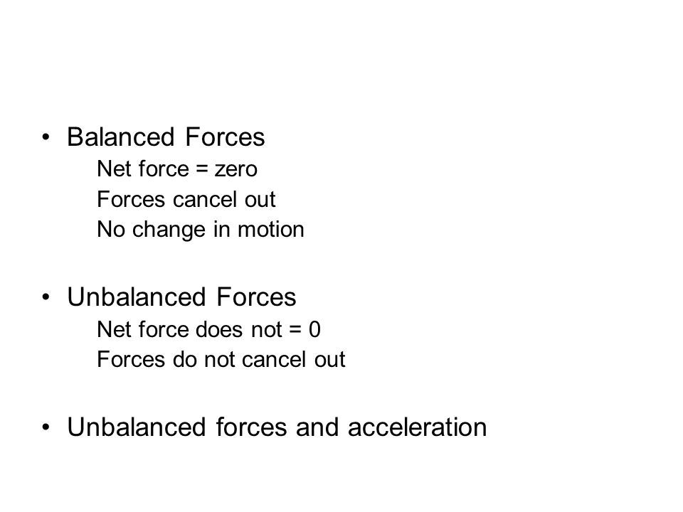 Balanced Forces Net force = zero Forces cancel out No change in motion Unbalanced Forces Net force does not = 0 Forces do not cancel out Unbalanced fo