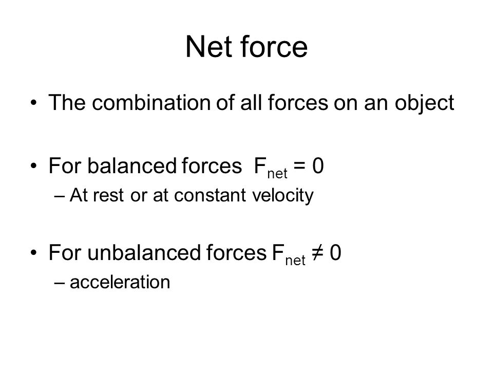 Net force The combination of all forces on an object For balanced forces F net = 0 –At rest or at constant velocity For unbalanced forces F net ≠ 0 –acceleration
