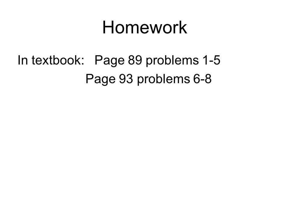 Homework In textbook: Page 89 problems 1-5 Page 93 problems 6-8