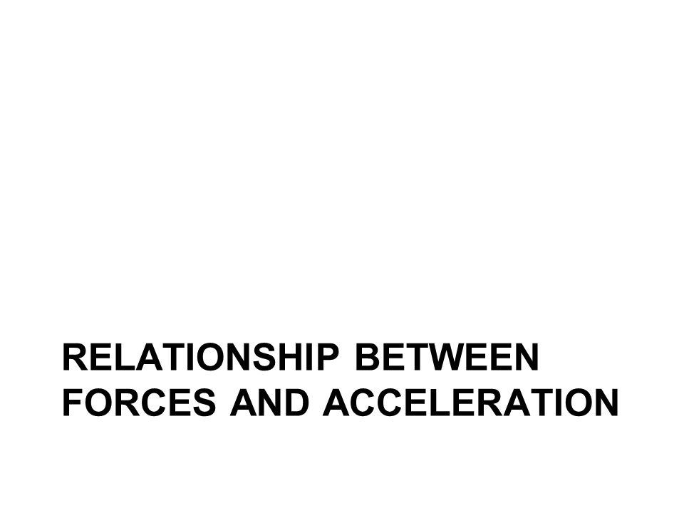 RELATIONSHIP BETWEEN FORCES AND ACCELERATION