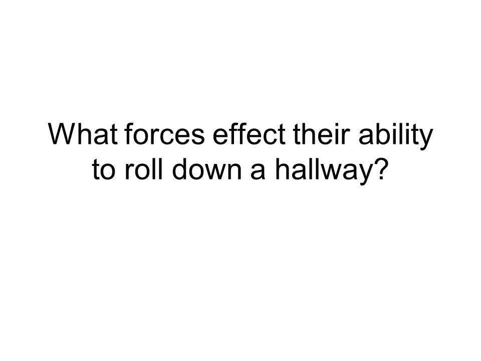 What forces effect their ability to roll down a hallway