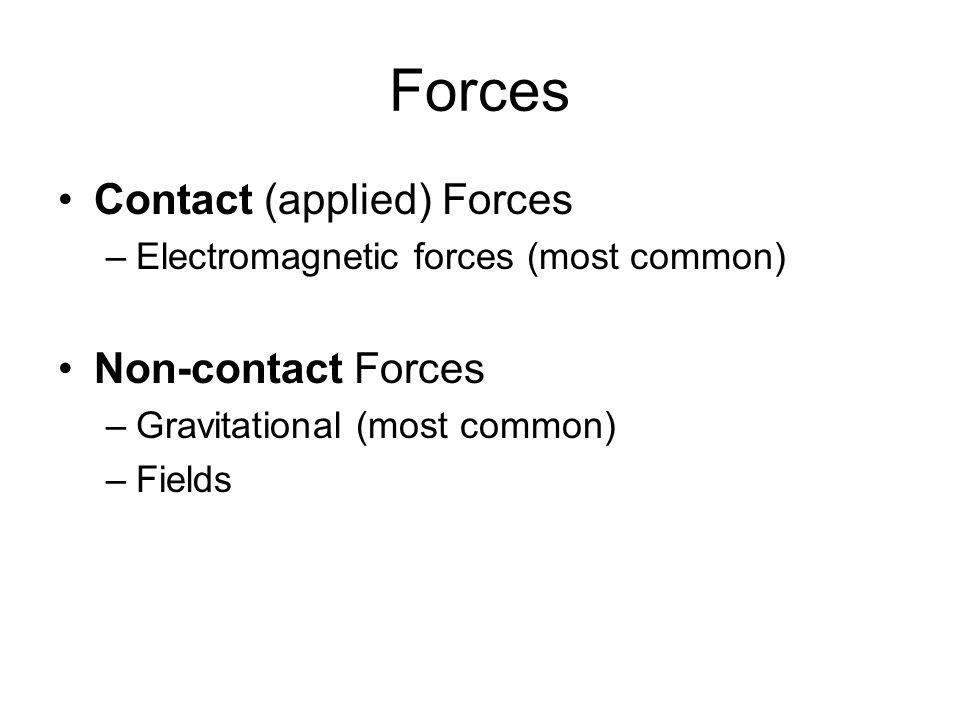 Forces Contact (applied) Forces –Electromagnetic forces (most common) Non-contact Forces –Gravitational (most common) –Fields