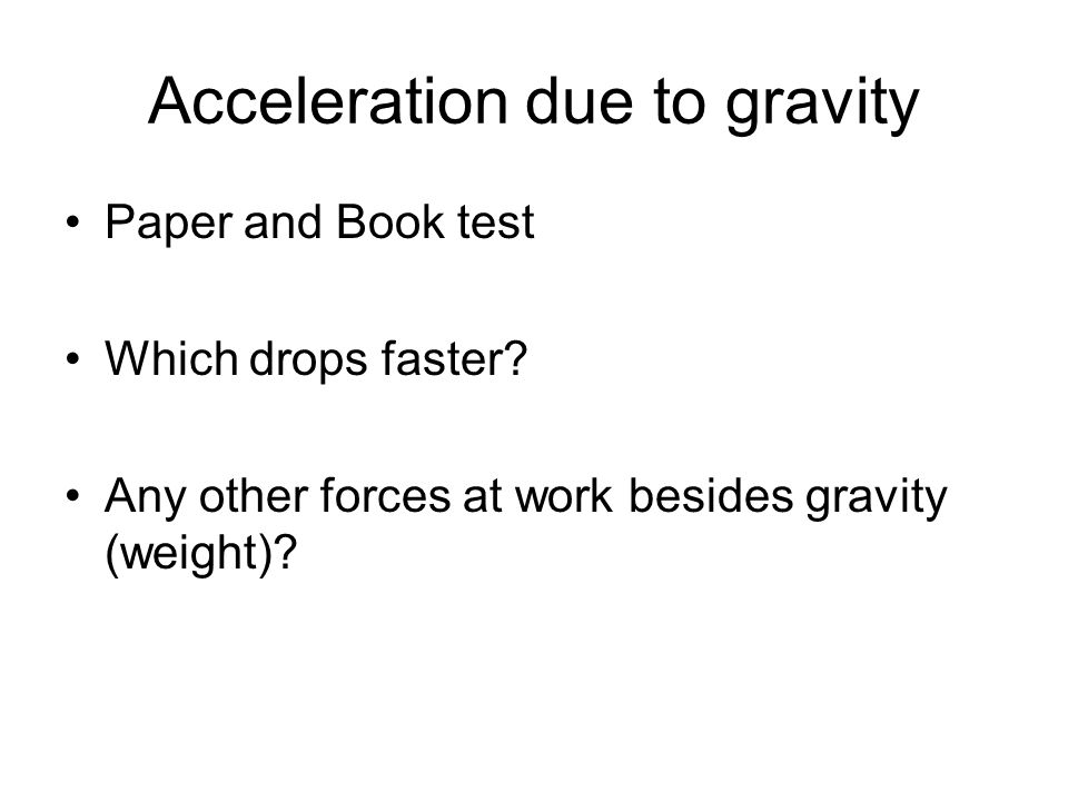 Acceleration due to gravity Paper and Book test Which drops faster? Any other forces at work besides gravity (weight)?