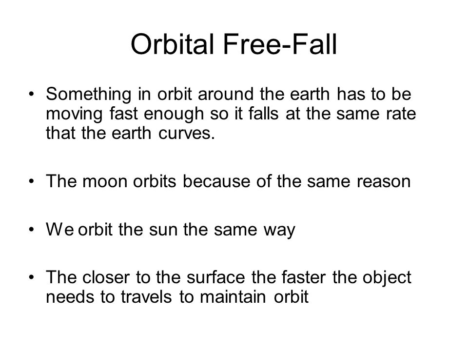 Orbital Free-Fall Something in orbit around the earth has to be moving fast enough so it falls at the same rate that the earth curves. The moon orbits