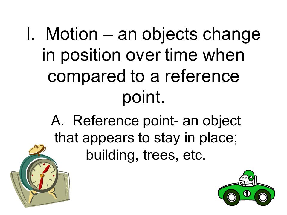 I. Motion – an objects change in position over time when compared to a reference point.