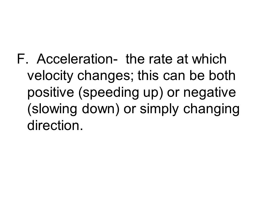 F. Acceleration- the rate at which velocity changes; this can be both positive (speeding up) or negative (slowing down) or simply changing direction.