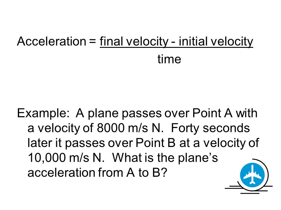 Acceleration = final velocity - initial velocity time Example: A plane passes over Point A with a velocity of 8000 m/s N.