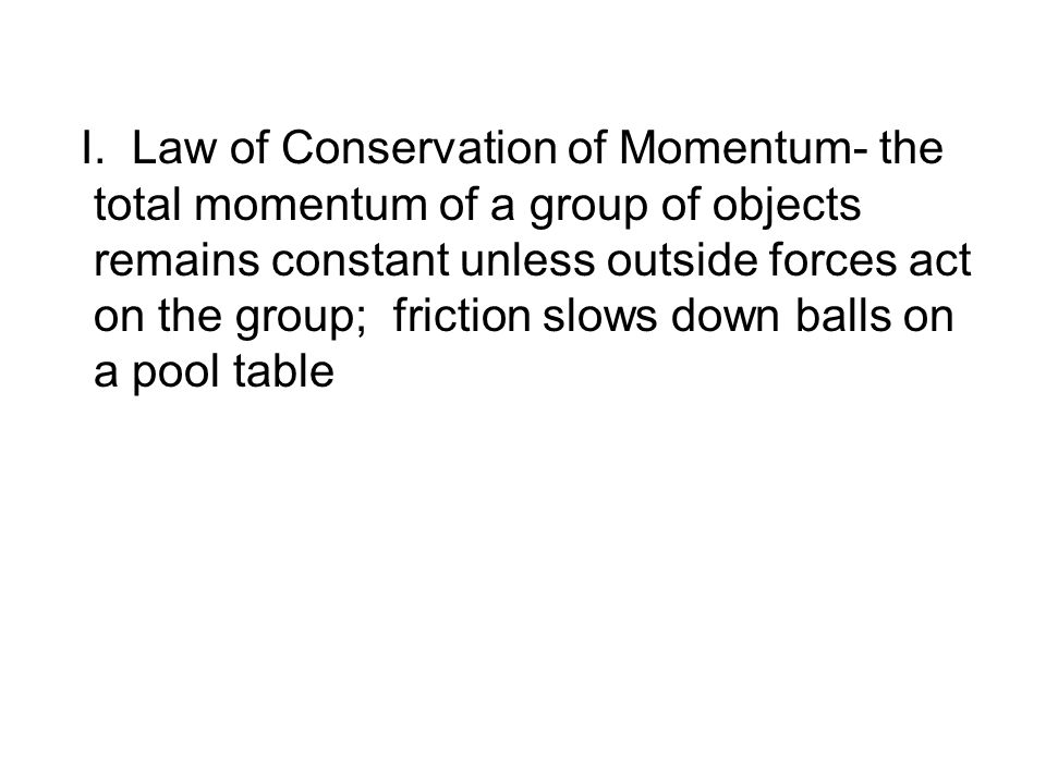 I. Law of Conservation of Momentum- the total momentum of a group of objects remains constant unless outside forces act on the group; friction slows d