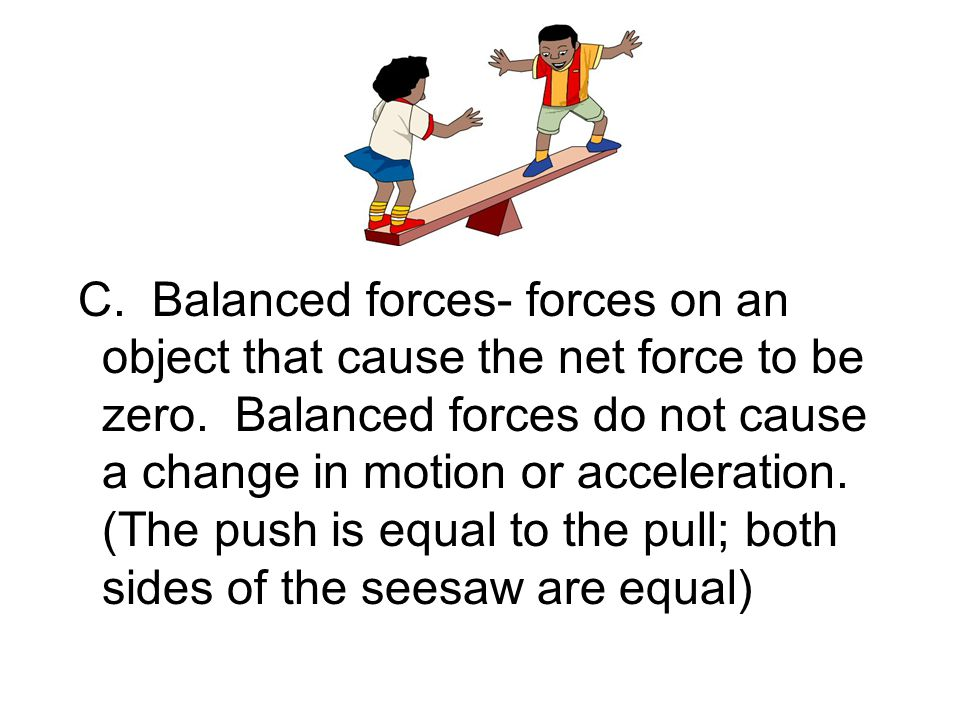 C. Balanced forces- forces on an object that cause the net force to be zero.