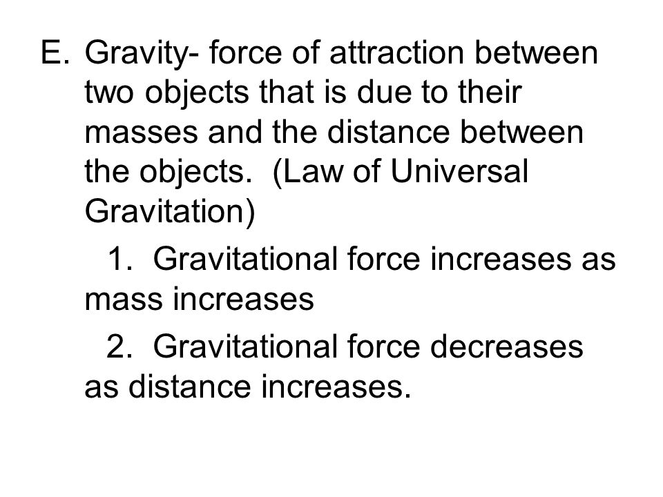 E.Gravity- force of attraction between two objects that is due to their masses and the distance between the objects.