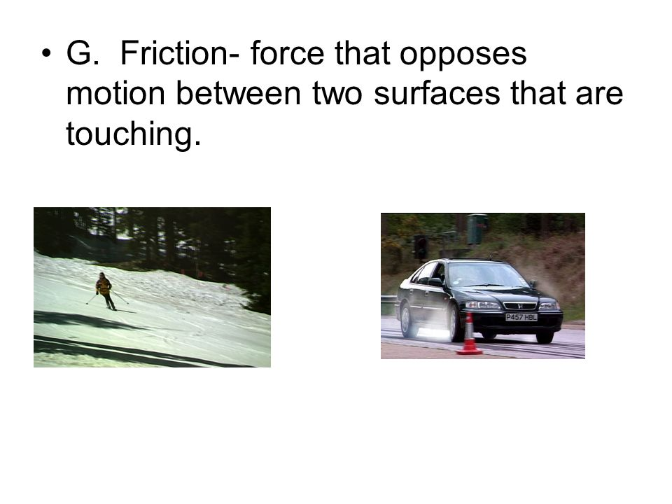 G. Friction- force that opposes motion between two surfaces that are touching.