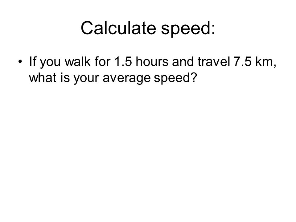 Calculate speed: If you walk for 1.5 hours and travel 7.5 km, what is your average speed