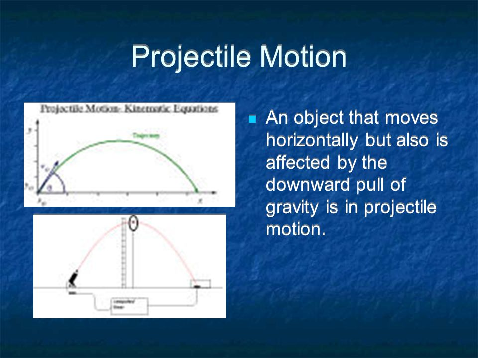Projectile Motion An object that moves horizontally but also is affected by the downward pull of gravity is in projectile motion.