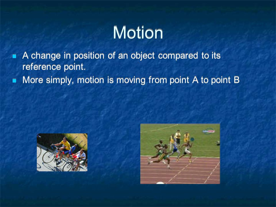 Motion A change in position of an object compared to its reference point.