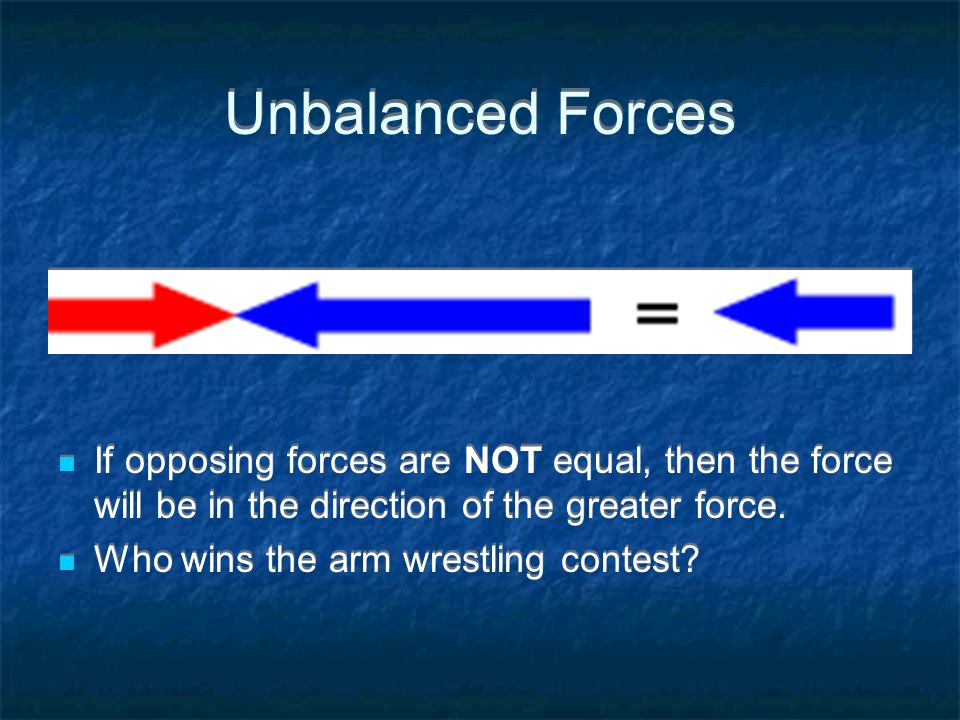 Unbalanced Forces If opposing forces are NOT equal, then the force will be in the direction of the greater force.