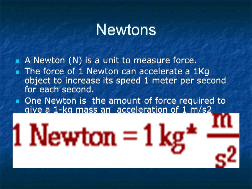 Newtons A Newton (N) is a unit to measure force.