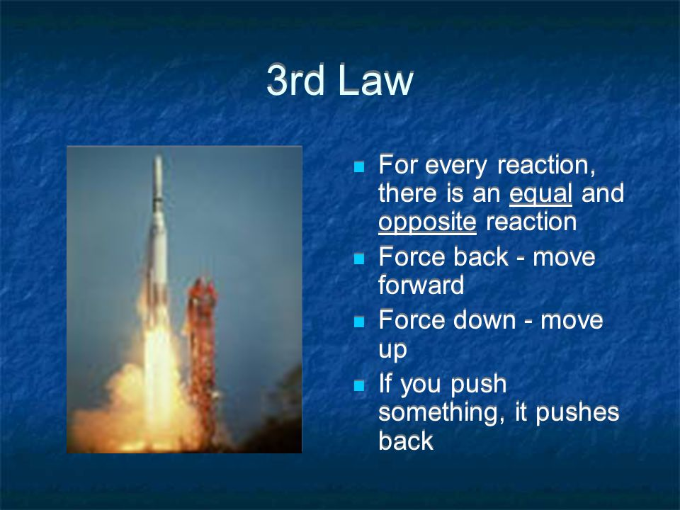 3rd Law For every reaction, there is an equal and opposite reaction Force back - move forward Force down - move up If you push something, it pushes back