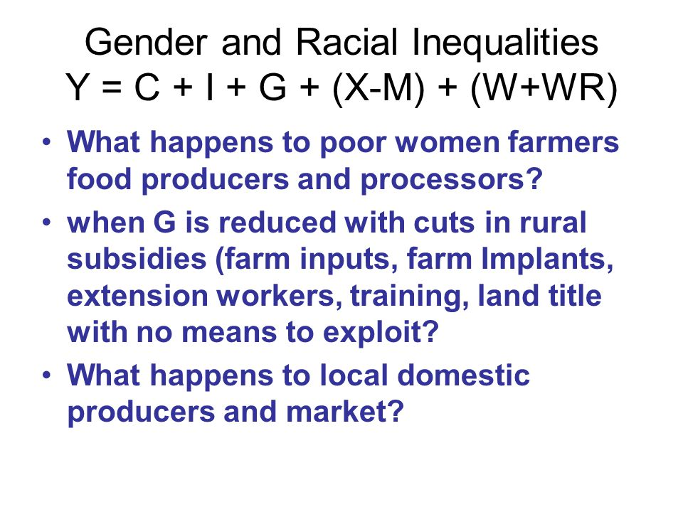 Gender and Racial Inequalities Y = C + I + G + (X-M) + (W+WR) What happens when Government has to keep public expenditure down or prioritize in budget allocation.