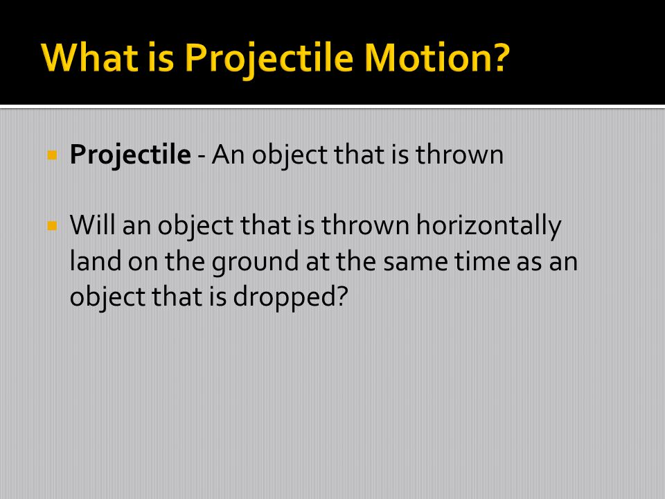  Projectile - An object that is thrown  Will an object that is thrown horizontally land on the ground at the same time as an object that is dropped