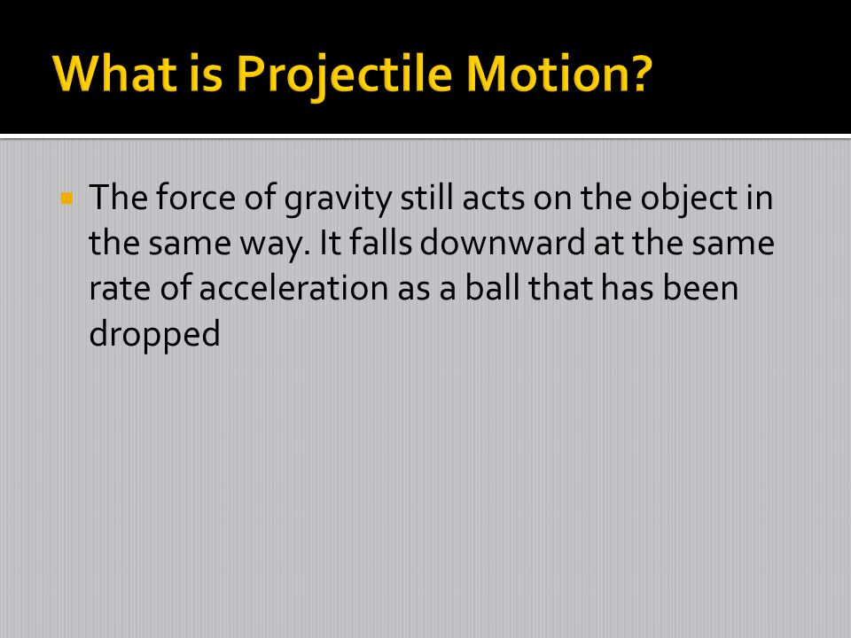  The force of gravity still acts on the object in the same way. It falls downward at the same rate of acceleration as a ball that has been dropped