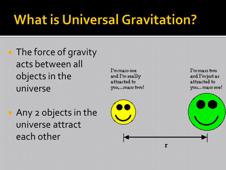  The force of gravity acts between all objects in the universe  Any 2 objects in the universe attract each other