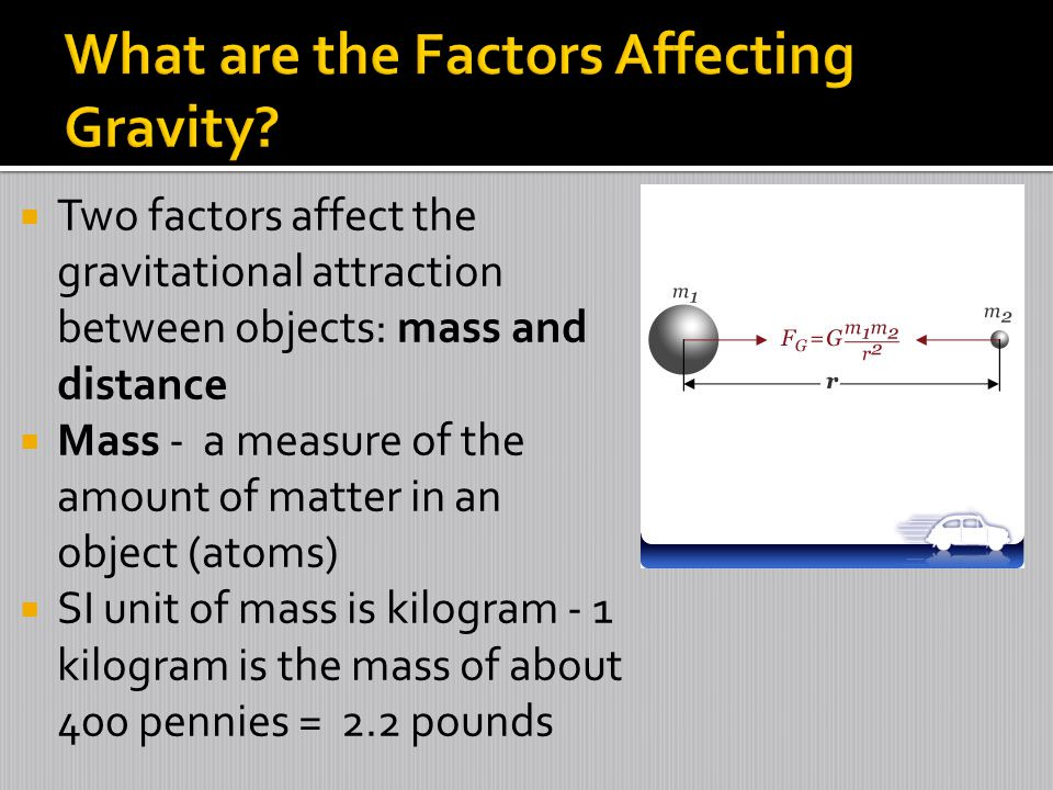  Two factors affect the gravitational attraction between objects: mass and distance  Mass - a measure of the amount of matter in an object (atoms)  SI unit of mass is kilogram - 1 kilogram is the mass of about 400 pennies = 2.2 pounds
