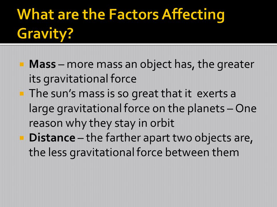  Mass – more mass an object has, the greater its gravitational force  The sun's mass is so great that it exerts a large gravitational force on the planets – One reason why they stay in orbit  Distance – the farther apart two objects are, the less gravitational force between them
