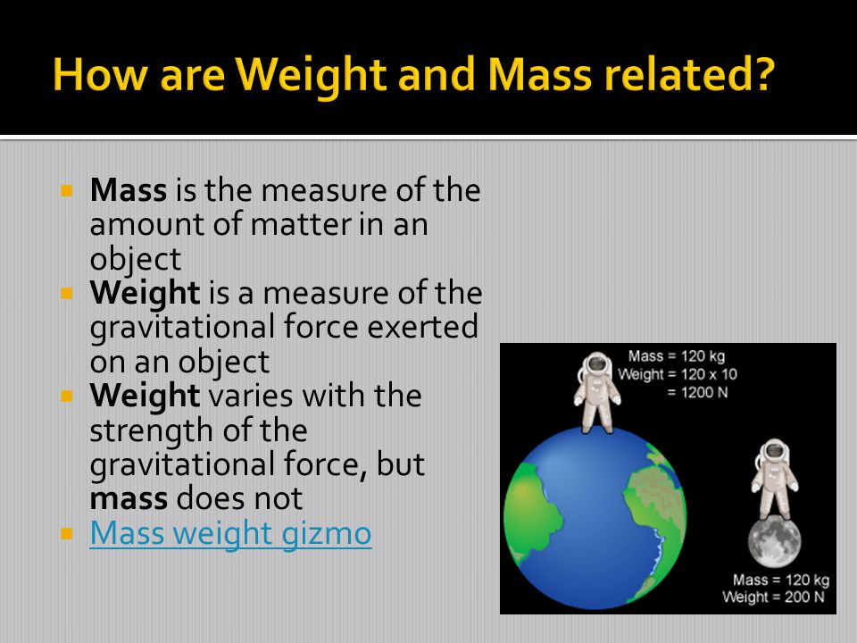  Mass is the measure of the amount of matter in an object  Weight is a measure of the gravitational force exerted on an object  Weight varies with the strength of the gravitational force, but mass does not  Mass weight gizmo Mass weight gizmo