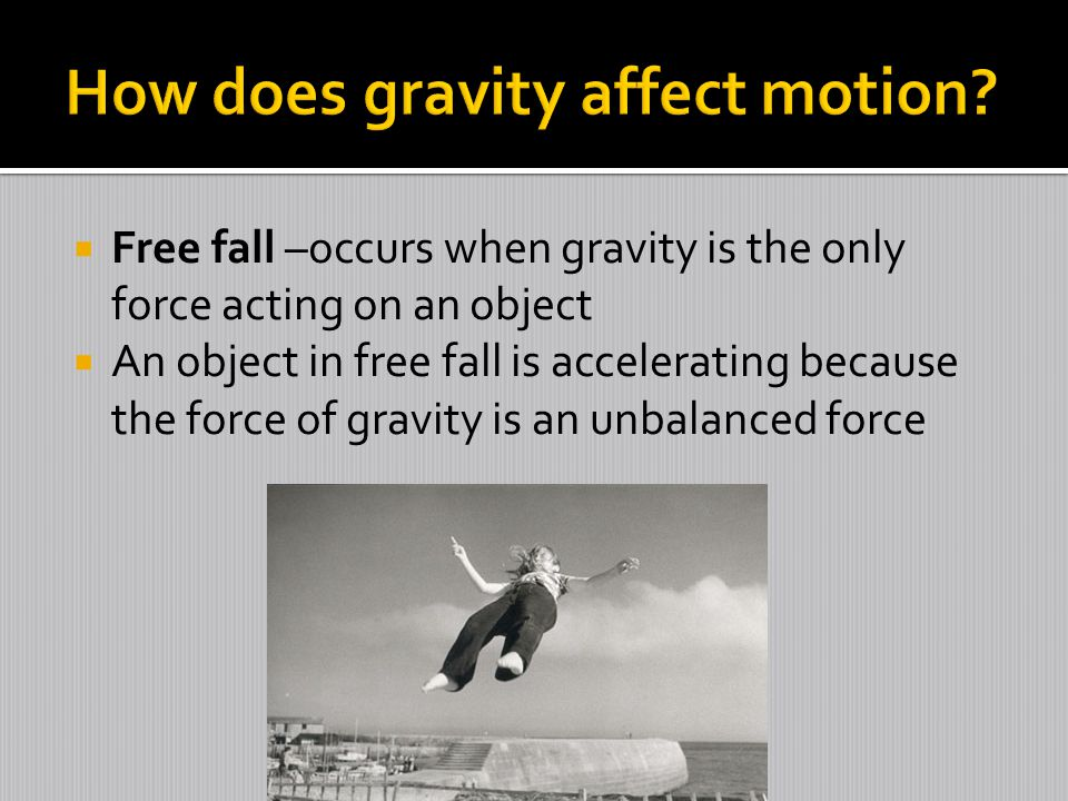  Free fall –occurs when gravity is the only force acting on an object  An object in free fall is accelerating because the force of gravity is an unbalanced force