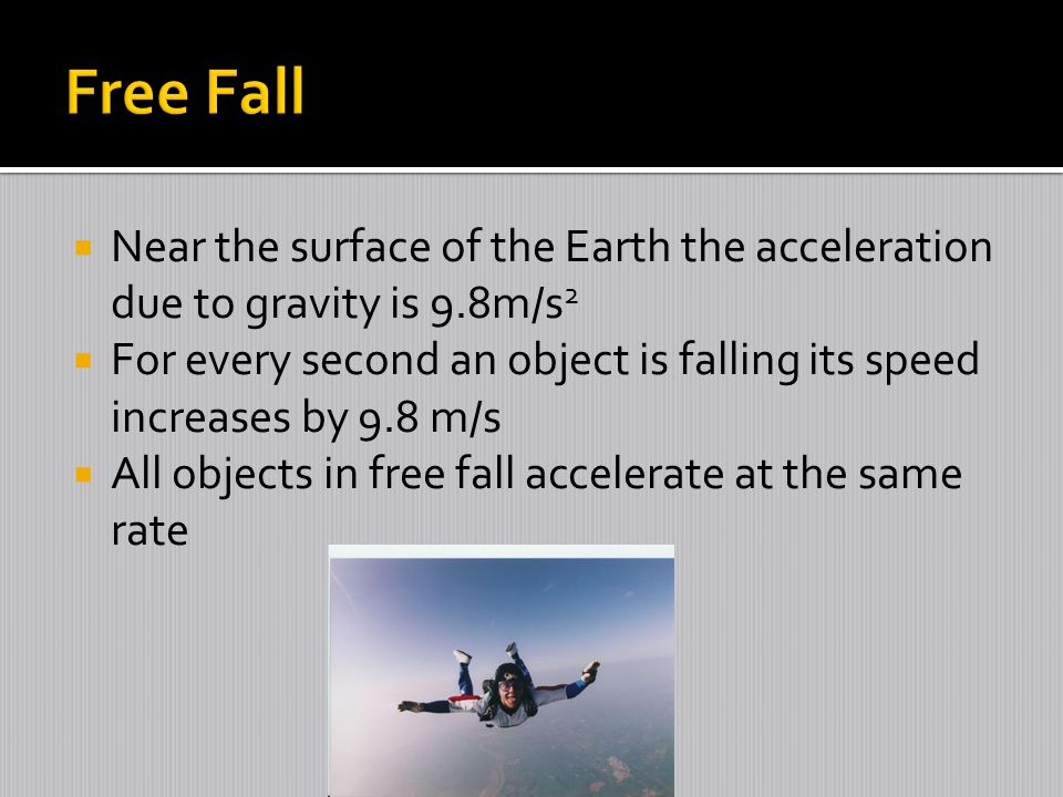  Near the surface of the Earth the acceleration due to gravity is 9.8m/s 2  For every second an object is falling its speed increases by 9.8 m/s  A