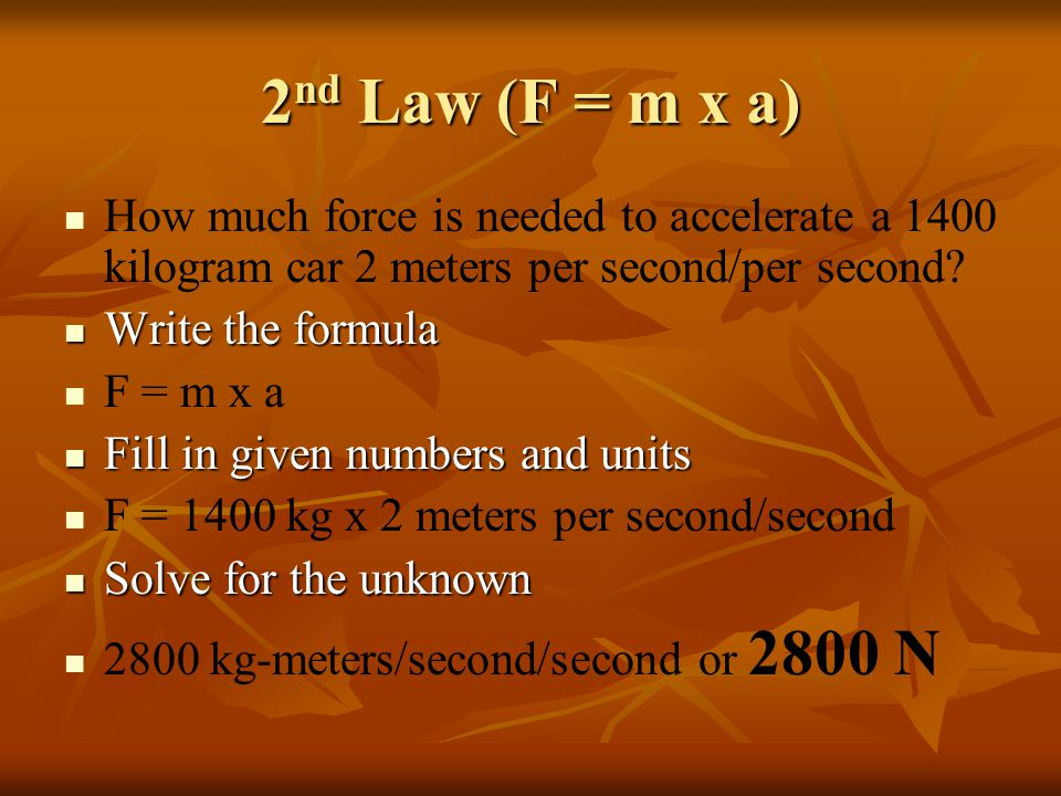 2 nd Law (F = m x a) How much force is needed to accelerate a 1400 kilogram car 2 meters per second/per second.