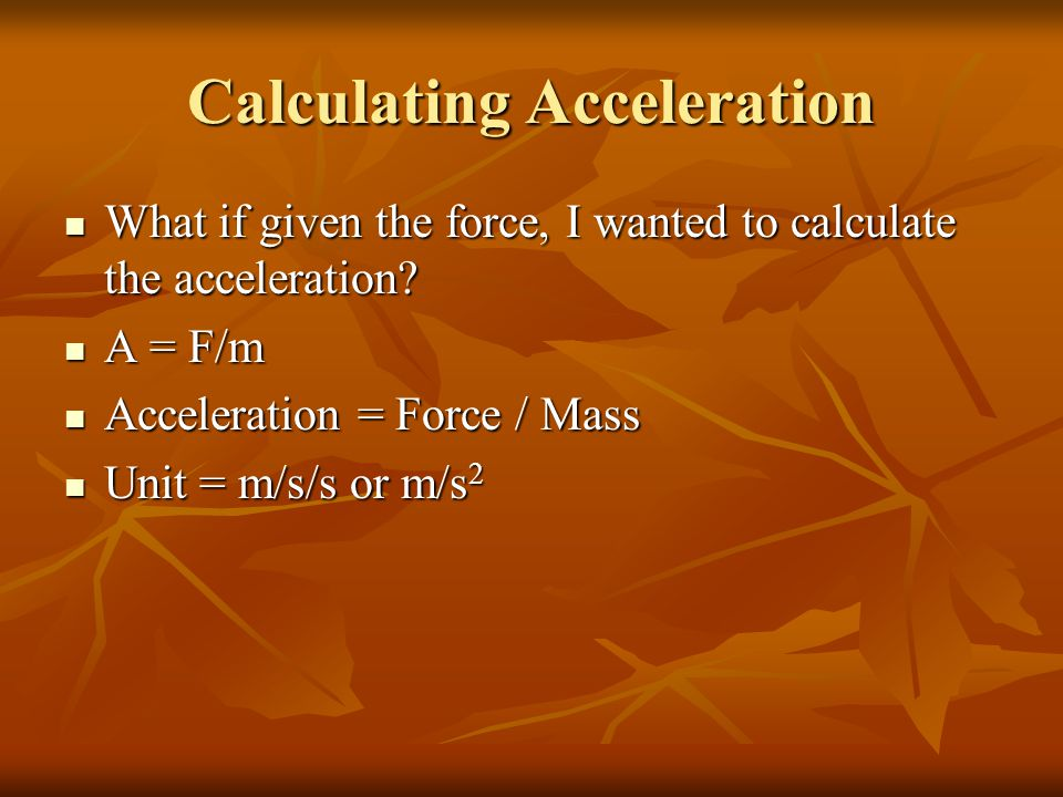 Calculating Acceleration What if given the force, I wanted to calculate the acceleration.