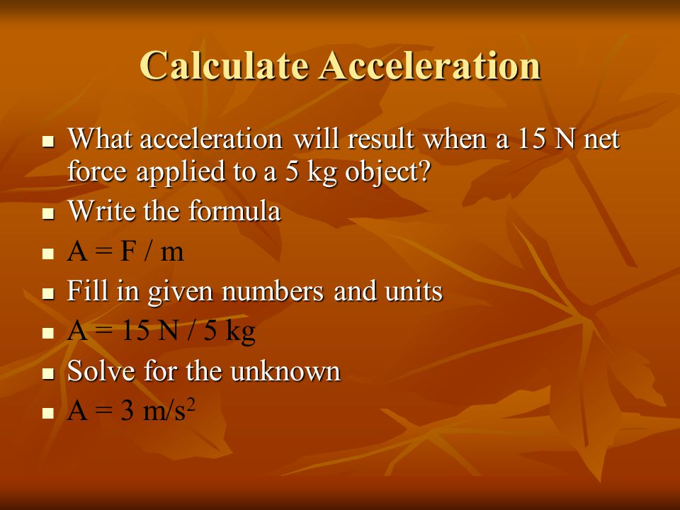Calculate Acceleration What acceleration will result when a 15 N net force applied to a 5 kg object.