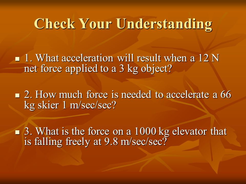 Check Your Understanding 1. What acceleration will result when a 12 N net force applied to a 3 kg object? 1. What acceleration will result when a 12 N