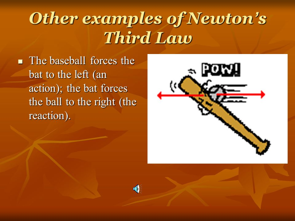 Other examples of Newton ' s Third Law The baseball forces the bat to the left (an action); the bat forces the ball to the right (the reaction).