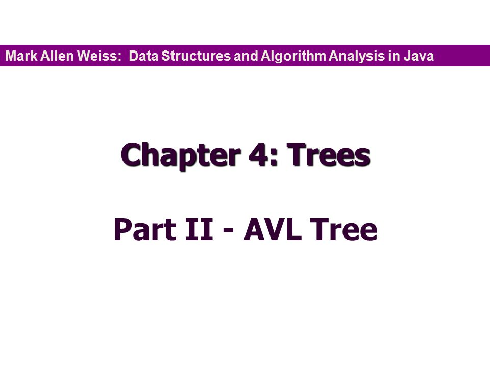 Chapter 4: Trees Part II - AVL Tree Mark Allen Weiss: Data Structures and Algorithm Analysis in Java