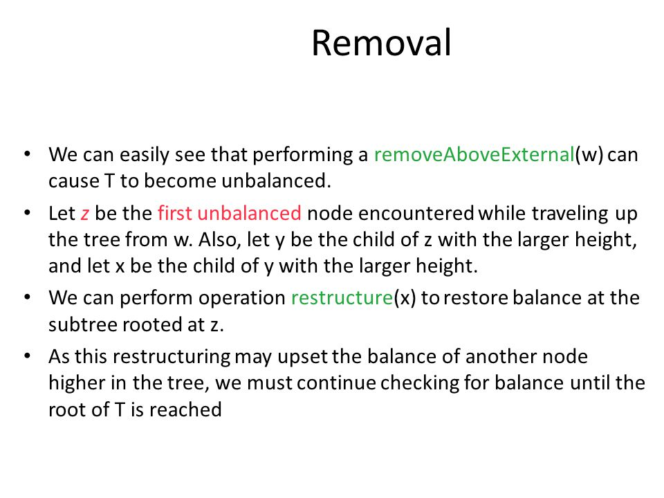 Removal We can easily see that performing a removeAboveExternal(w) can cause T to become unbalanced. Let z be the first unbalanced node encountered wh