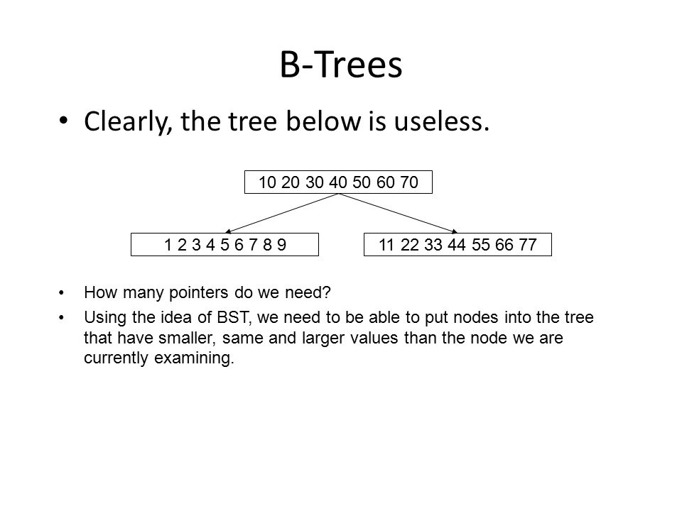B-Trees Clearly, the tree below is useless. 10 20 30 40 50 60 70 1 2 3 4 5 6 7 8 911 22 33 44 55 66 77 How many pointers do we need? Using the idea of