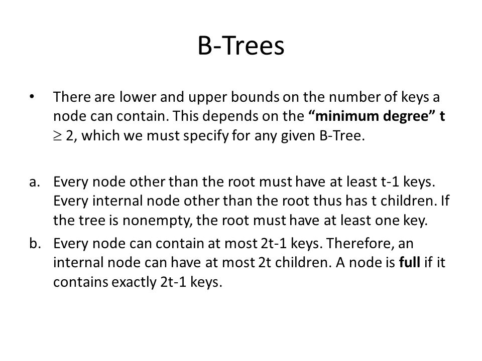 """B-Trees There are lower and upper bounds on the number of keys a node can contain. This depends on the """"minimum degree"""" t  2, which we must specify f"""