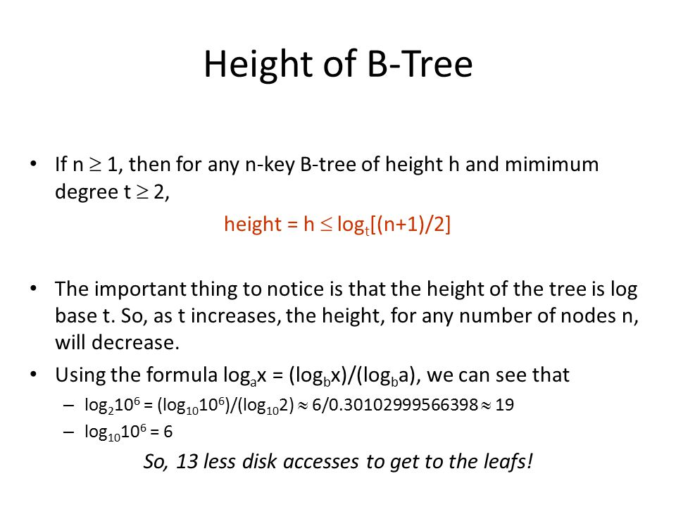 Height of B-Tree If n  1, then for any n-key B-tree of height h and mimimum degree t  2, height = h  log t [(n+1)/2] The important thing to notice